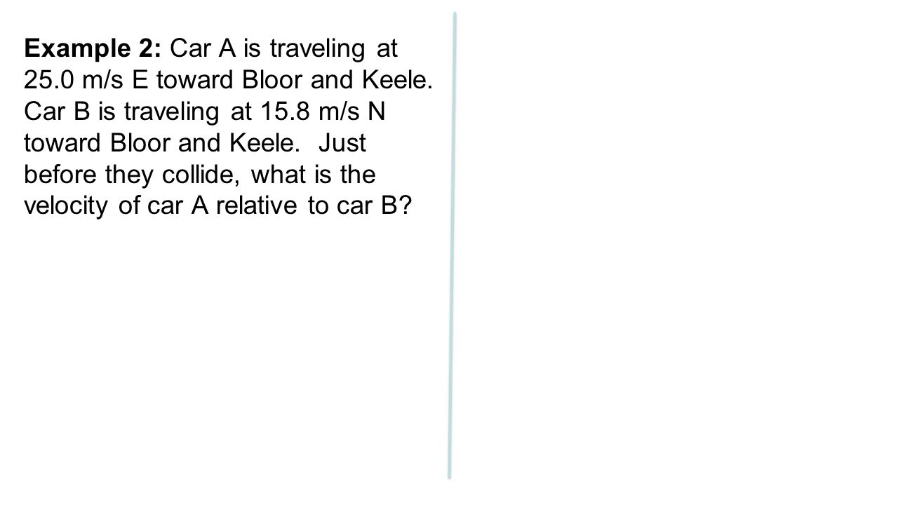 Example 2: Car A is traveling at 25. 0 m/s E toward Bloor and Keele