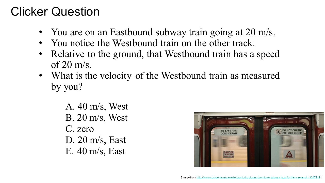 Clicker Question You are on an Eastbound subway train going at 20 m/s.