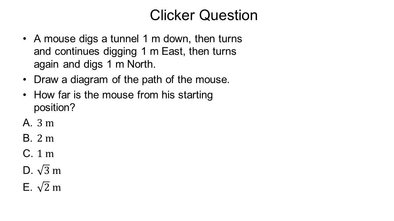 Clicker Question A mouse digs a tunnel 1 m down, then turns and continues digging 1 m East, then turns again and digs 1 m North.