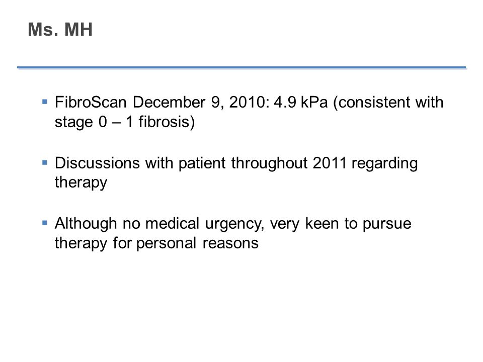Ms. MH FibroScan December 9, 2010: 4.9 kPa (consistent with stage 0 – 1 fibrosis) Discussions with patient throughout 2011 regarding therapy.