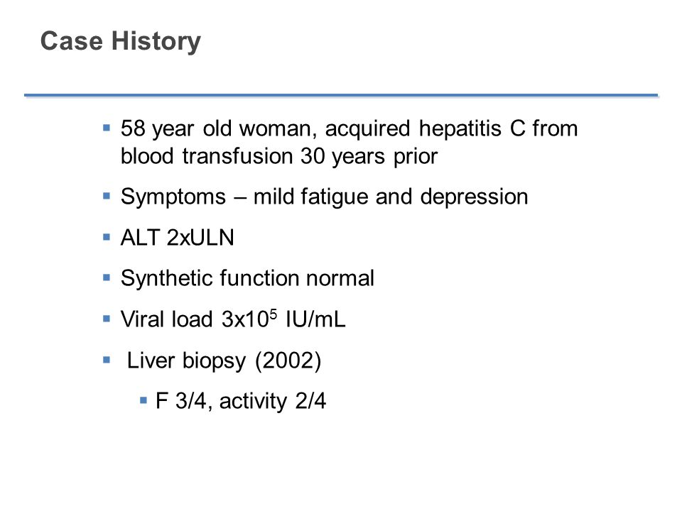 Case History 58 year old woman, acquired hepatitis C from blood transfusion 30 years prior. Symptoms – mild fatigue and depression.