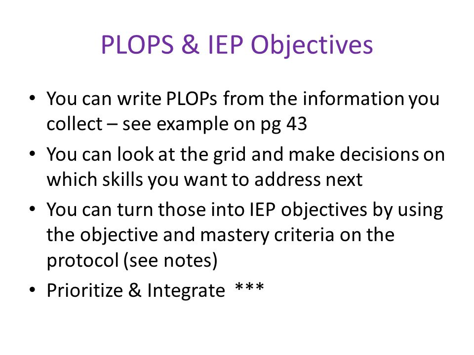 PLOPS & IEP Objectives You can write PLOPs from the information you collect – see example on pg 43.