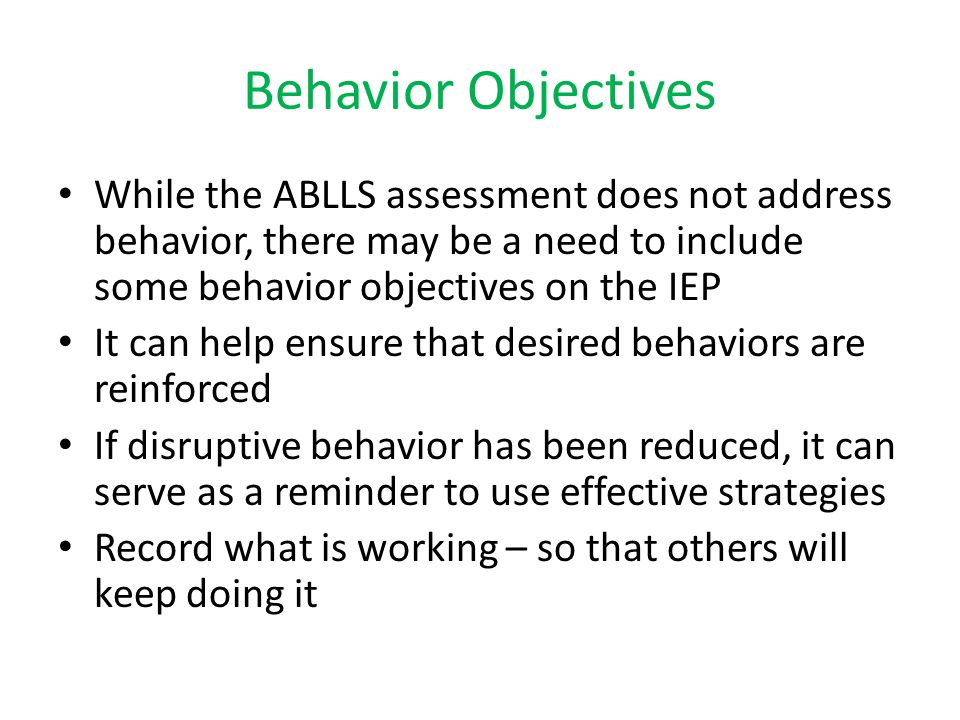 Behavior Objectives While the ABLLS assessment does not address behavior, there may be a need to include some behavior objectives on the IEP.