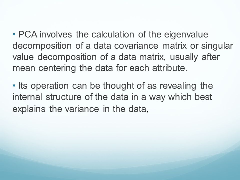 PCA involves the calculation of the eigenvalue decomposition of a data covariance matrix or singular value decomposition of a data matrix, usually after mean centering the data for each attribute.