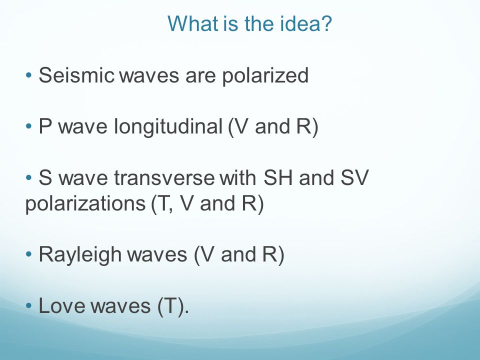 What is the idea Seismic waves are polarized. P wave longitudinal (V and R) S wave transverse with SH and SV polarizations (T, V and R)