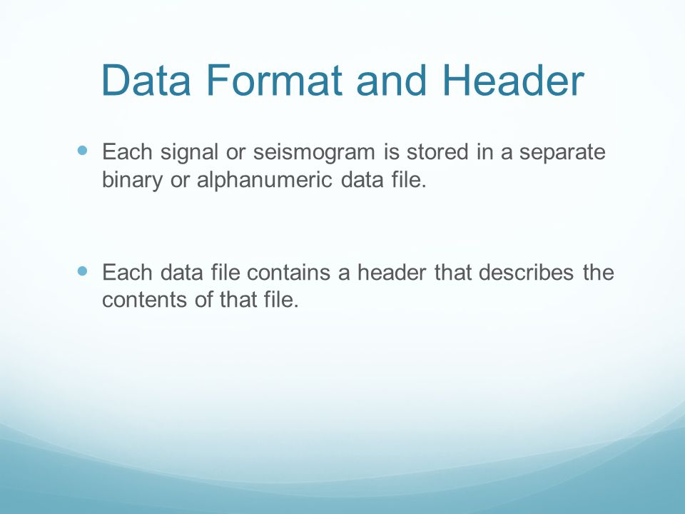Data Format and Header Each signal or seismogram is stored in a separate binary or alphanumeric data file.