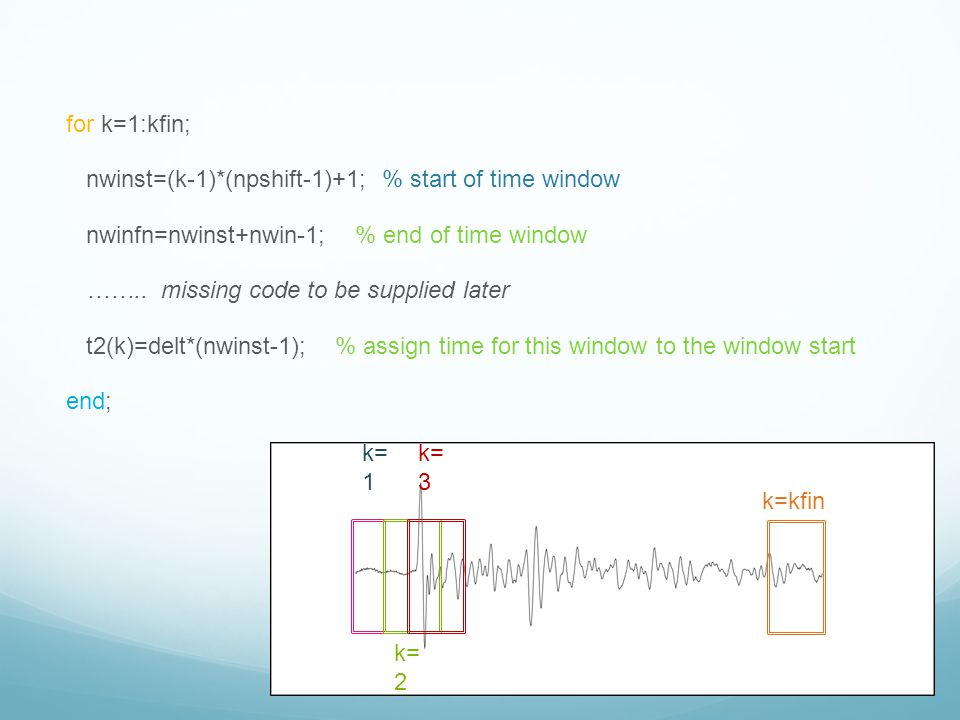 for k=1:kfin; nwinst=(k-1)*(npshift-1)+1; % start of time window. nwinfn=nwinst+nwin-1; % end of time window.