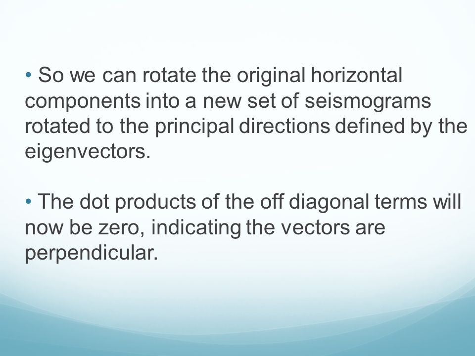 So we can rotate the original horizontal components into a new set of seismograms rotated to the principal directions defined by the eigenvectors.