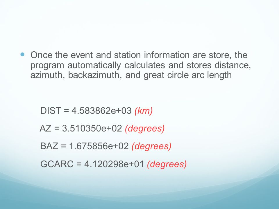 Once the event and station information are store, the program automatically calculates and stores distance, azimuth, backazimuth, and great circle arc length