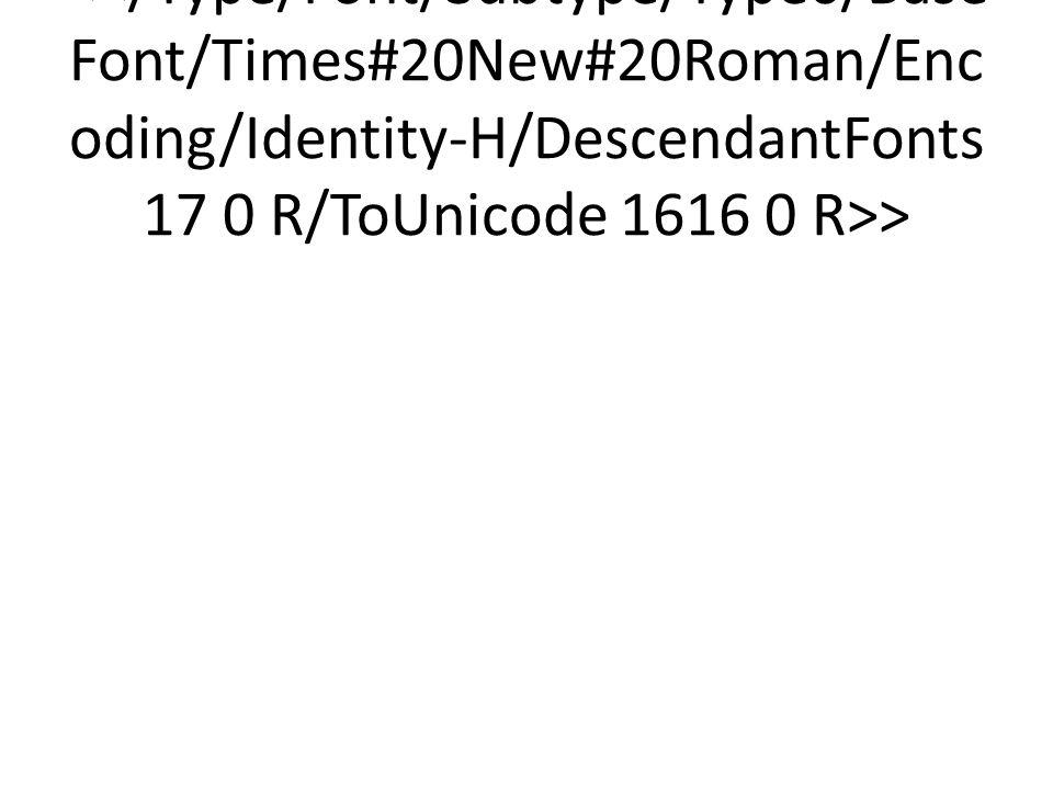 <</Type/Font/Subtype/Type0/BaseFont/Times#20New#20Roman/Encoding/Identity-H/DescendantFonts 17 0 R/ToUnicode 1616 0 R>>