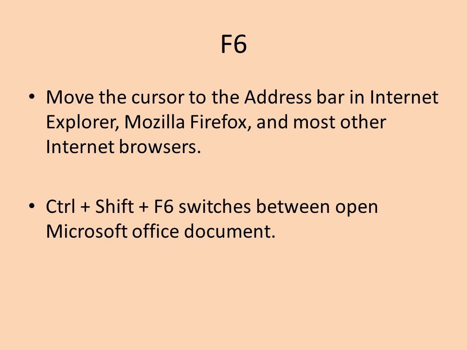 F6 Move the cursor to the Address bar in Internet Explorer, Mozilla Firefox, and most other Internet browsers.