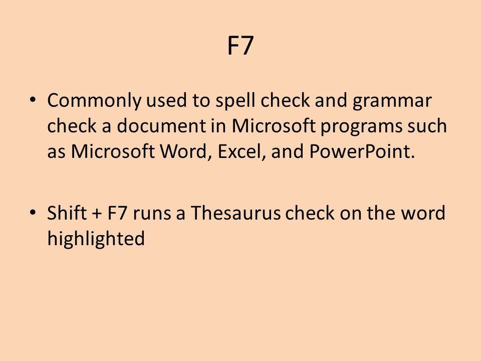 F7 Commonly used to spell check and grammar check a document in Microsoft programs such as Microsoft Word, Excel, and PowerPoint.