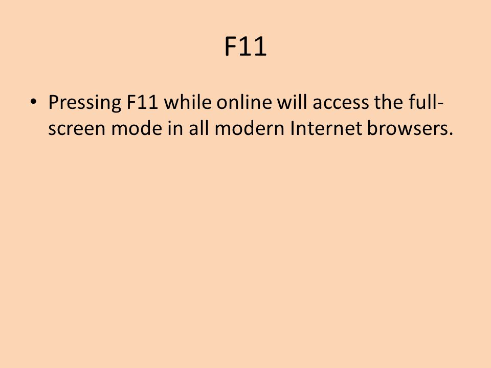 F11 Pressing F11 while online will access the full-screen mode in all modern Internet browsers.