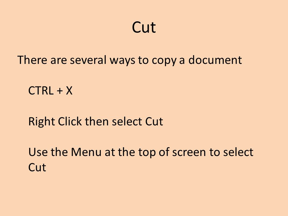 Cut There are several ways to copy a document CTRL + X Right Click then select Cut Use the Menu at the top of screen to select Cut.