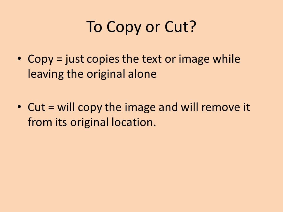 To Copy or Cut Copy = just copies the text or image while leaving the original alone.
