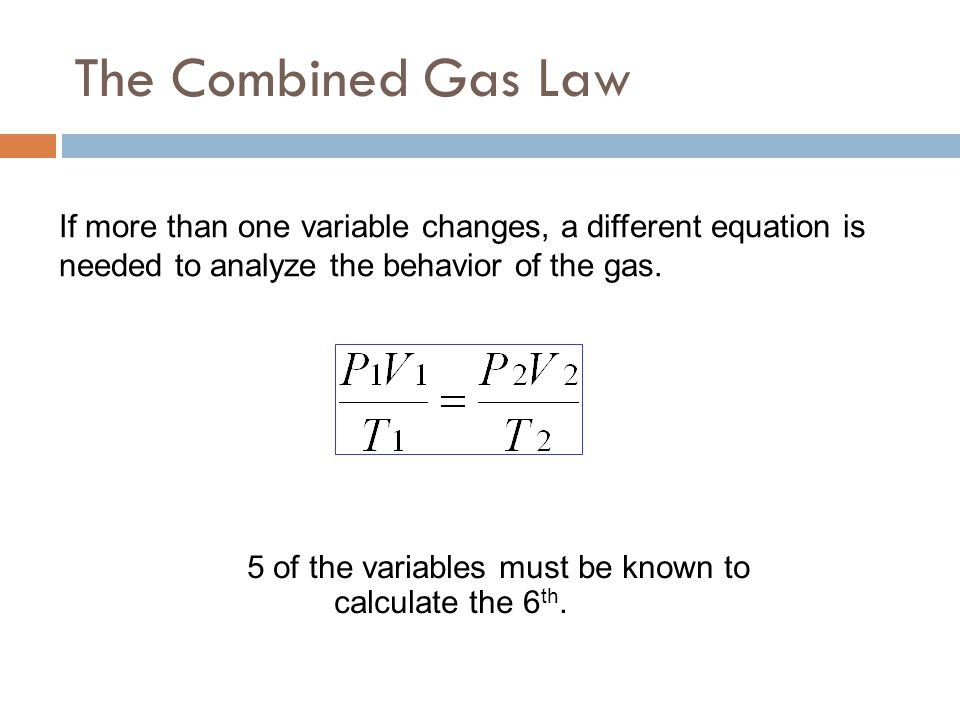 The Combined Gas Law If more than one variable changes, a different equation is needed to analyze the behavior of the gas.