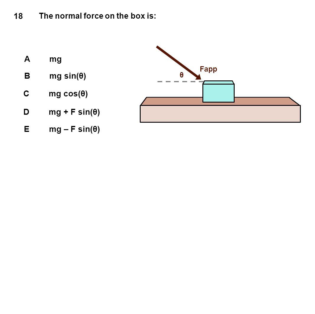 18 A mg B mg sin(θ) C mg cos(θ) D mg + F sin(θ) E mg – F sin(θ)