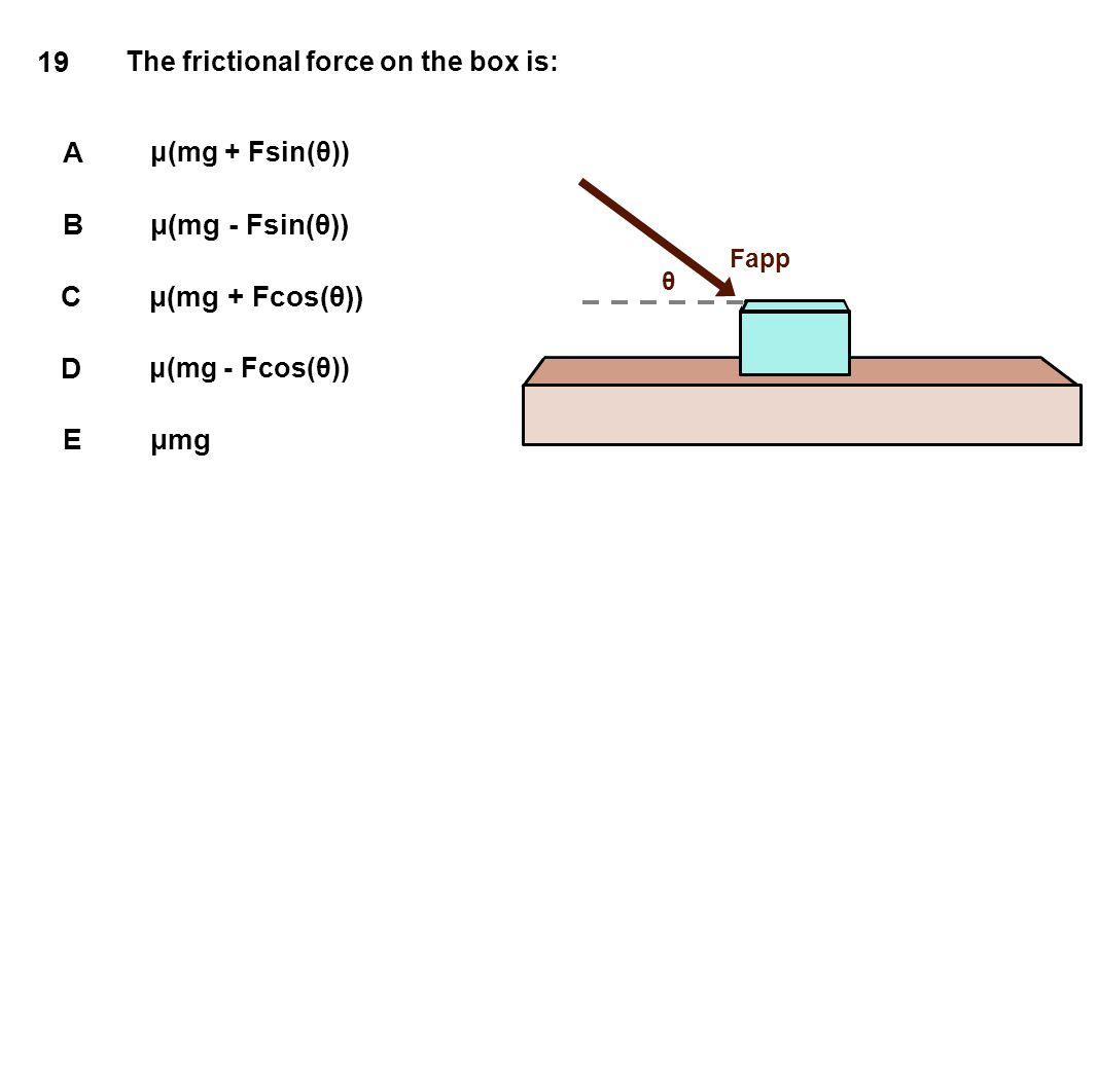 19 A B μ(mg - Fsin(θ)) C μ(mg + Fcos(θ)) D E μmg