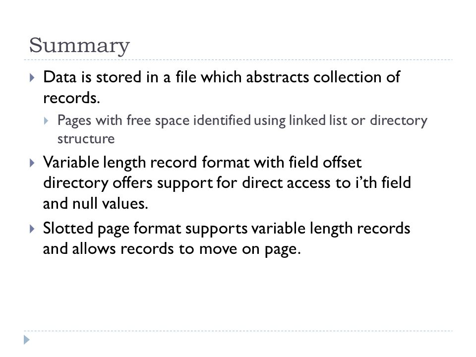 Summary Data is stored in a file which abstracts collection of records. Pages with free space identified using linked list or directory structure.