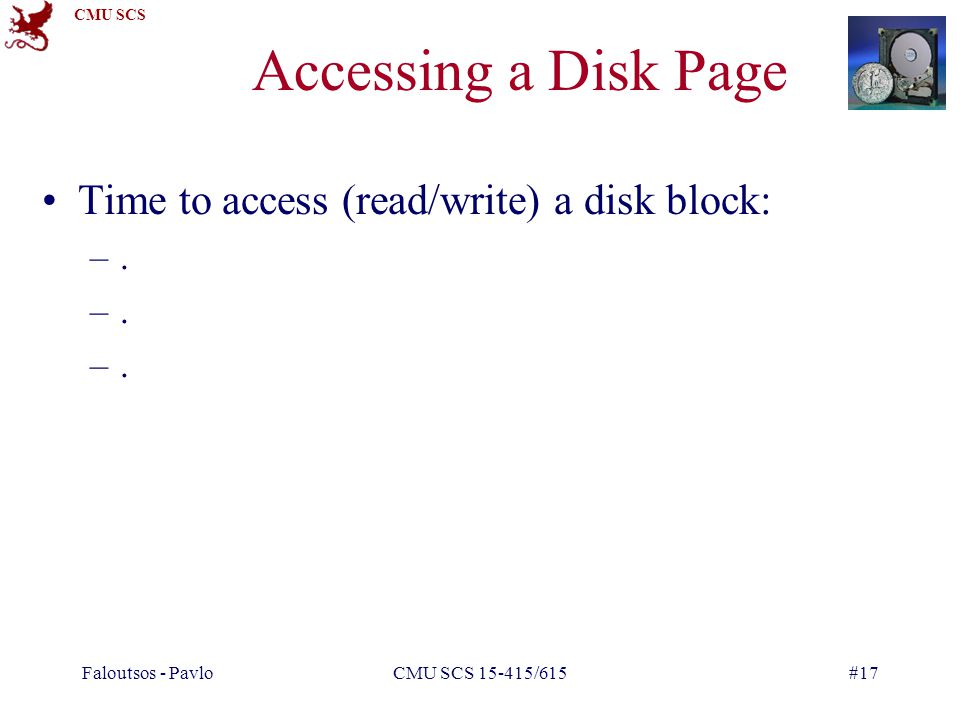 Accessing a Disk Page Time to access (read/write) a disk block: .