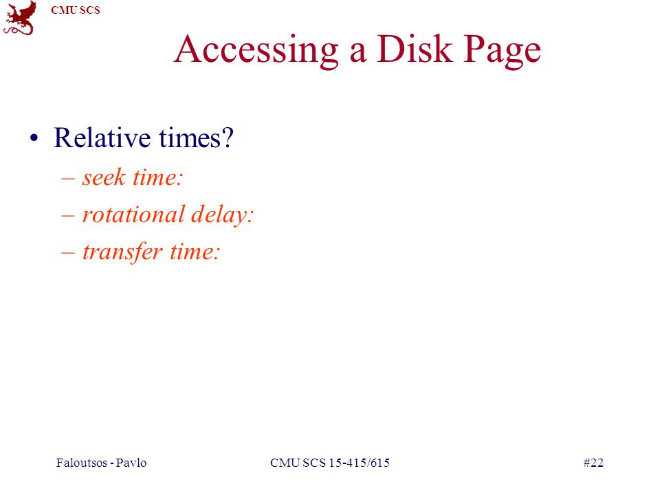 Accessing a Disk Page Relative times seek time: rotational delay: