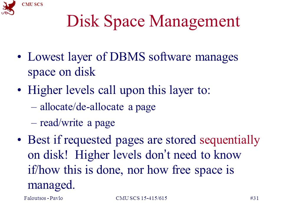 Faloutsos - Pavlo CMU SCS 15-415/615. Disk Space Management. Lowest layer of DBMS software manages space on disk.