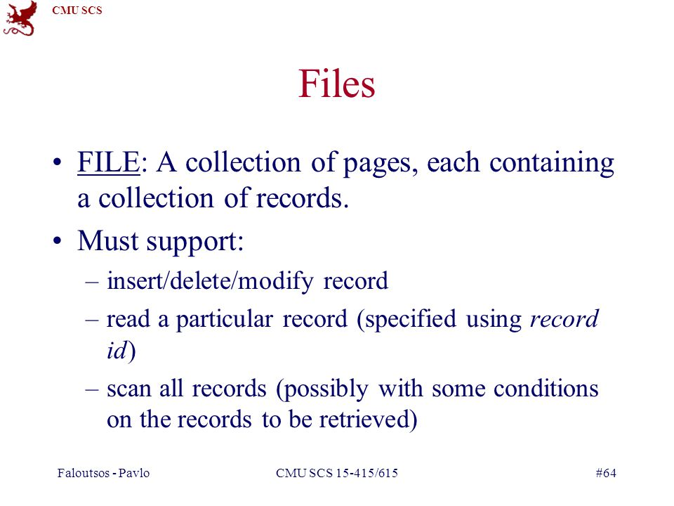 Faloutsos - Pavlo CMU SCS 15-415/615. Files. FILE: A collection of pages, each containing a collection of records.