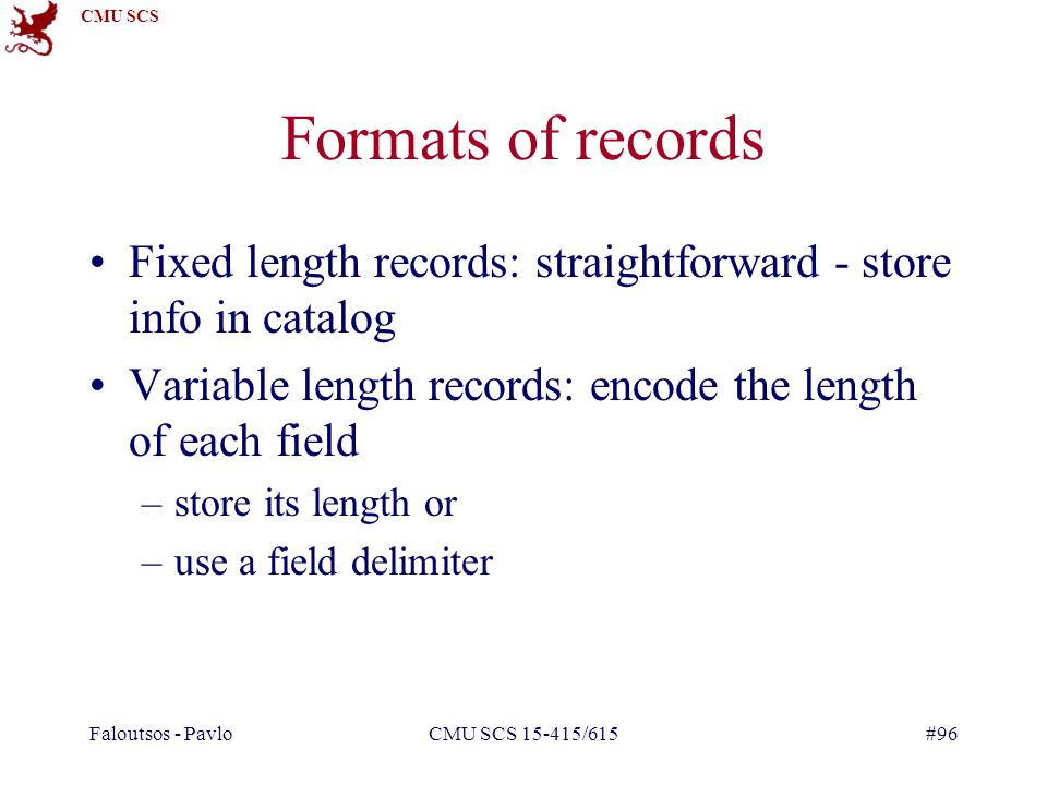 Formats of records Fixed length records: straightforward - store info in catalog. Variable length records: encode the length of each field.