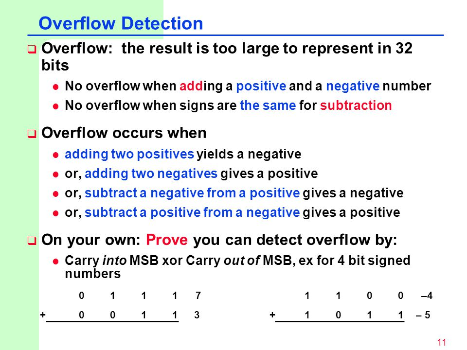Overflow Detection Overflow: the result is too large to represent in 32 bits. No overflow when adding a positive and a negative number.