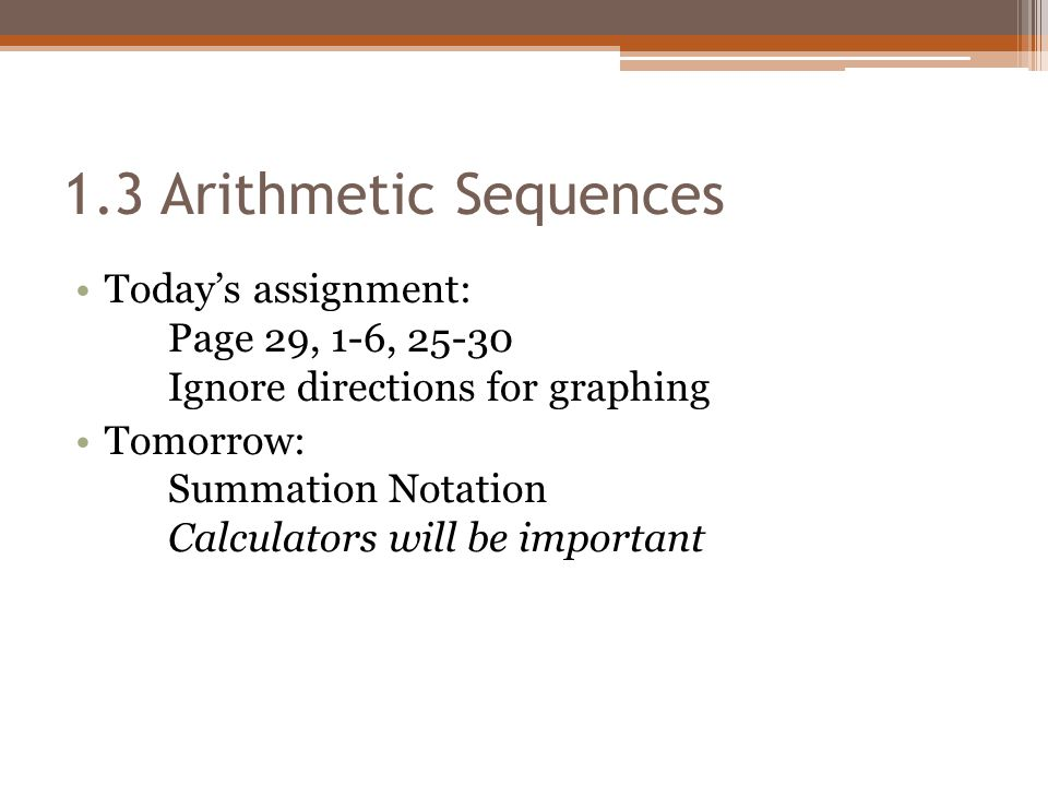1.3 Arithmetic Sequences Today's assignment: Page 29, 1-6, 25-30 Ignore directions for graphing.