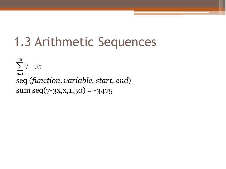1.3 Arithmetic Sequences seq (function, variable, start, end) sum seq(7-3x,x,1,50) = -3475