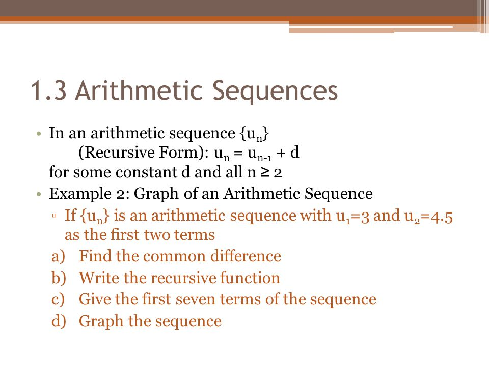 1.3 Arithmetic Sequences In an arithmetic sequence {un} (Recursive Form): un = un-1 + d for some constant d and all n ≥ 2.