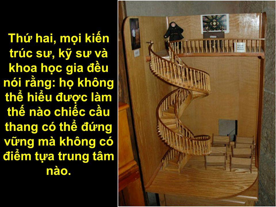 Thứ hai, mọi kiến trúc sư, kỹ sư và khoa học gia đều nói rằng: họ không thể hiểu được làm thế nào chiếc cầu thang có thể đứng vững mà không có điểm tựa trung tâm nào.