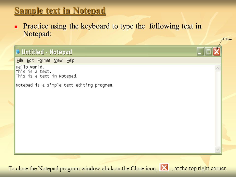 Sample text in Notepad Practice using the keyboard to type the following text in Notepad: Close.