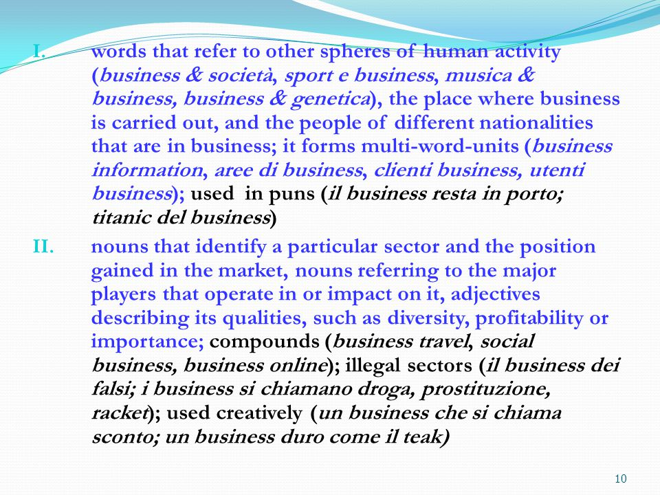 business activity and the type of activity undertaken, verbs referring to the changes undergone by a business activity, adjectives and nouns describing its main features, such as novelty, importance, competitiveness, credibility or profitability; it forms various compounds (core business, business continuity, business case, business plan), it strongly collocates with: possibilità, opportunità, occasioni, fare; used in creative collocations and puns (il business in una cannuccia, ora faccio business col cuore, un Tornado di business; ho più di un business per capello)
