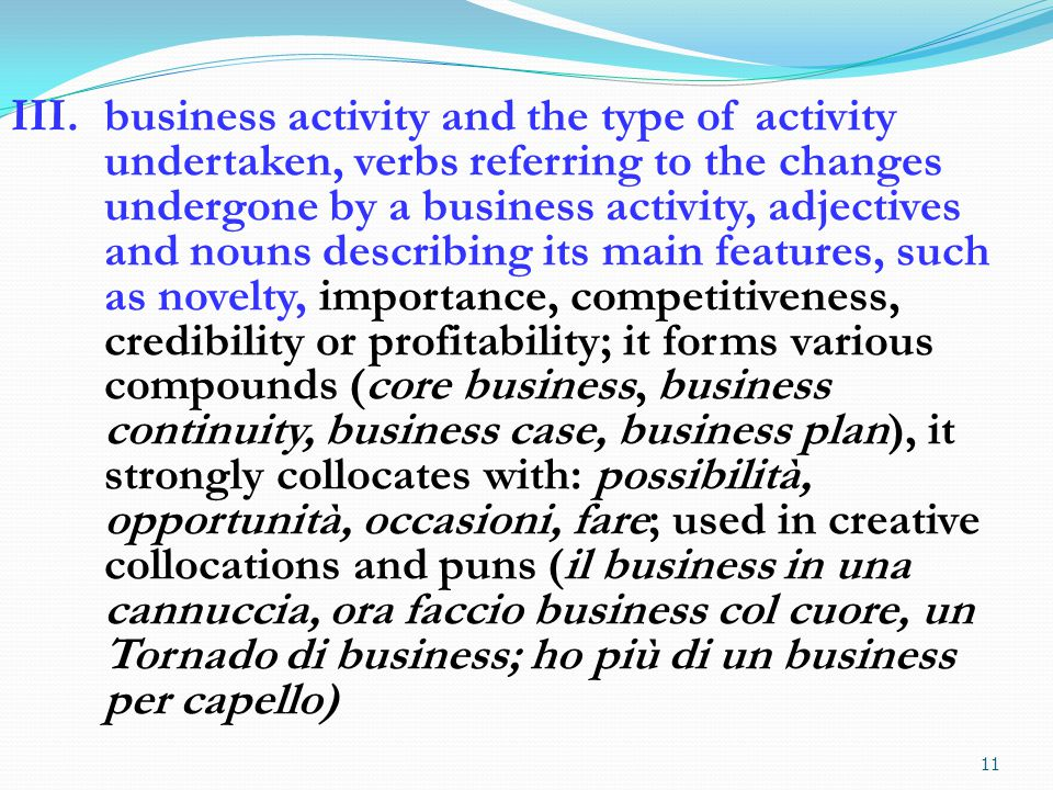 words referring to the people owning or running a company or to the way in which a company organizes its activities; it forms multi-word-units (business unit, unità di business, business development manager); used in creative collocations, creative metphors and puns (un business fatto di nuvole, l'Enav e quel business che è caduto dal cielo; il business lievita alla luce del sole)