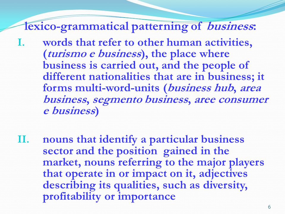 words that refer to the company undertaking a particular business activity and to the type of activity undertaken, verbs referring to the changes undergone by a business, adjectives and nouns describing its main features, such as novelty, solidity or volatility; it forms one compound (core business)
