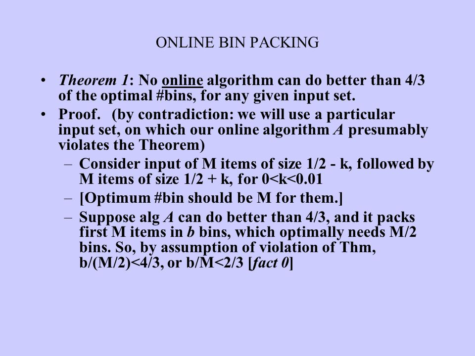ONLINE BIN PACKING Theorem 1: No online algorithm can do better than 4/3 of the optimal #bins, for any given input set.