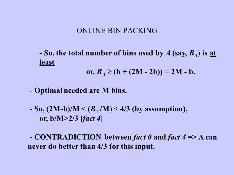 ONLINE BIN PACKING - So, the total number of bins used by A (say, BA) is at least. or, BA  (b + (2M - 2b)) = 2M - b.