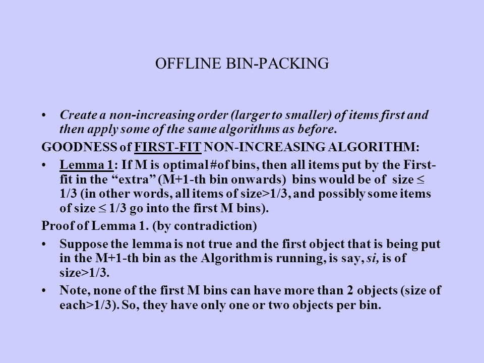 OFFLINE BIN-PACKING Create a non-increasing order (larger to smaller) of items first and then apply some of the same algorithms as before.