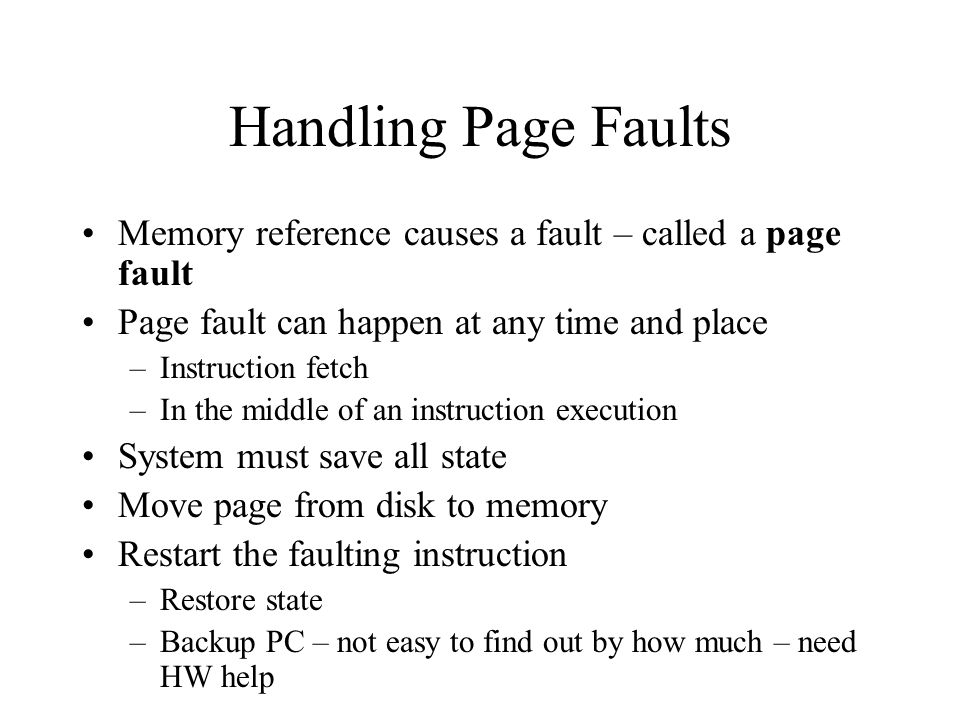 Handling Page Faults Memory reference causes a fault – called a page fault. Page fault can happen at any time and place.