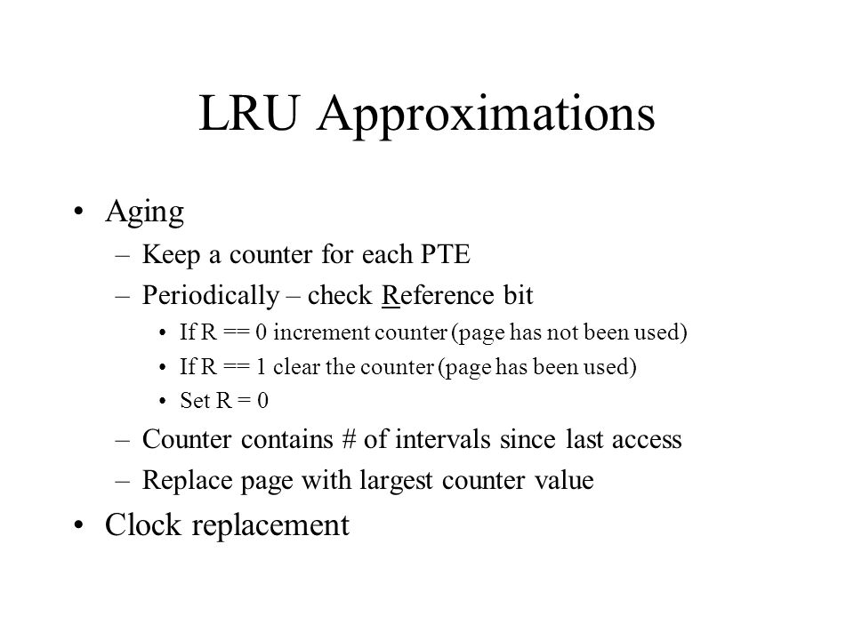 LRU Approximations Aging Clock replacement Keep a counter for each PTE