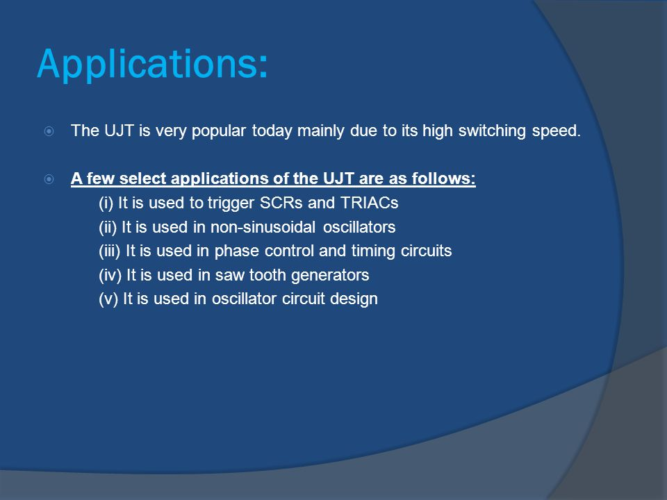 Applications: The UJT is very popular today mainly due to its high switching speed. A few select applications of the UJT are as follows: