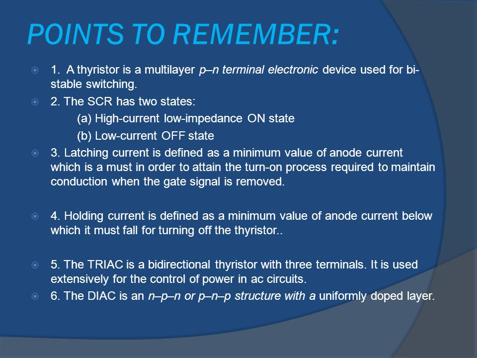POINTS TO REMEMBER: 1. A thyristor is a multilayer p–n terminal electronic device used for bi-stable switching.