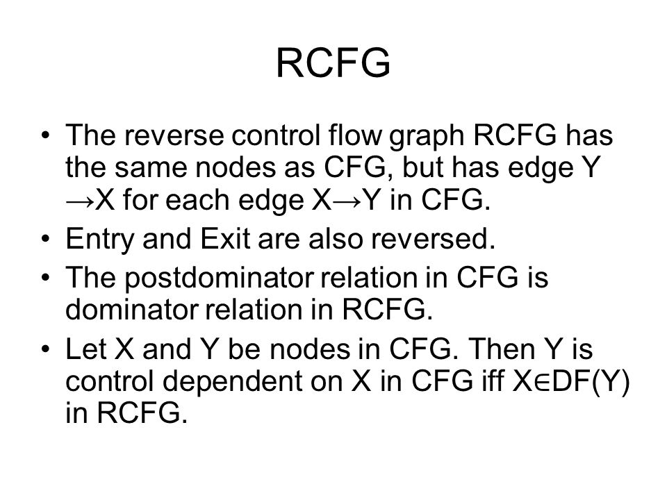 RCFG The reverse control flow graph RCFG has the same nodes as CFG, but has edge Y →X for each edge X→Y in CFG.