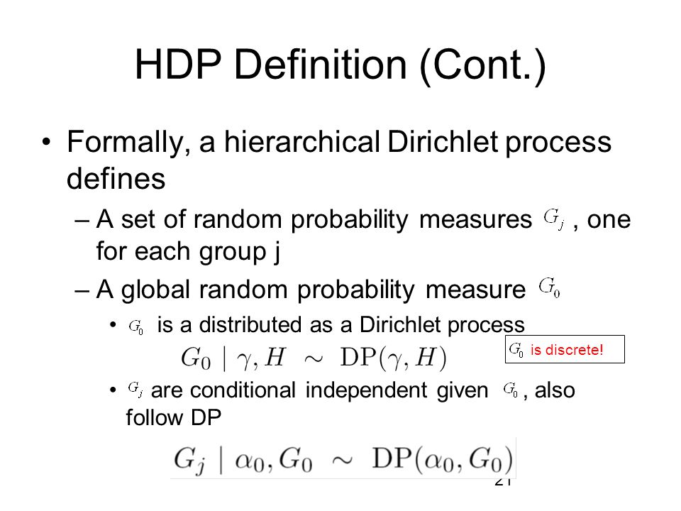 HDP Definition (Cont.) Formally, a hierarchical Dirichlet process defines. A set of random probability measures , one for each group j.