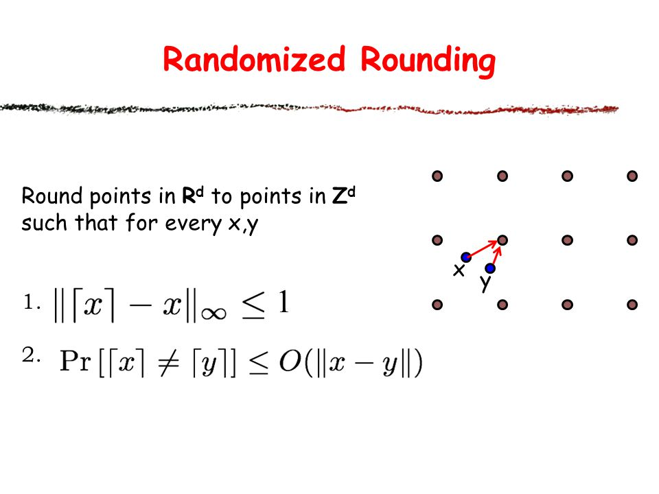 Randomized Rounding 1 Round points in Rd to points in Zd