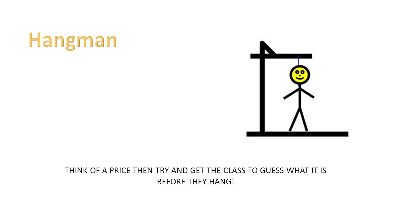 Hangman THINK OF A PRICE THEN TRY AND GET THE CLASS TO GUESS WHAT IT IS BEFORE THEY HANG!
