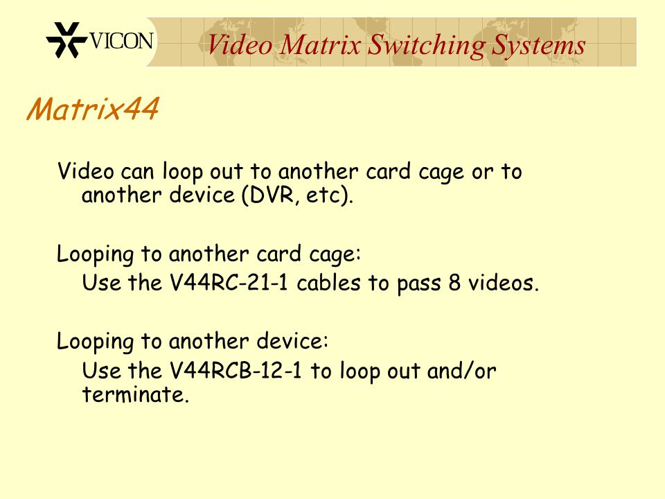 Matrix44 Video can loop out to another card cage or to another device (DVR, etc). Looping to another card cage: