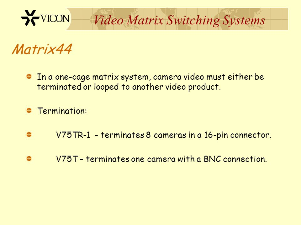 Matrix44 In a one-cage matrix system, camera video must either be terminated or looped to another video product.